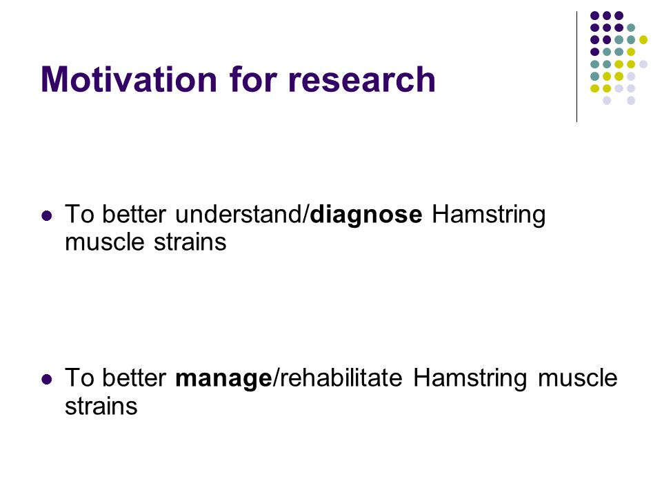 Motivation for research To better understand/diagnose Hamstring muscle strains To better manage/rehabilitate Hamstring muscle strains