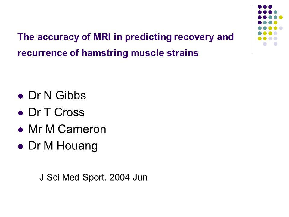The accuracy of MRI in predicting recovery and recurrence of hamstring muscle strains Dr N Gibbs Dr T Cross Mr M Cameron Dr M Houang J Sci Med Sport.