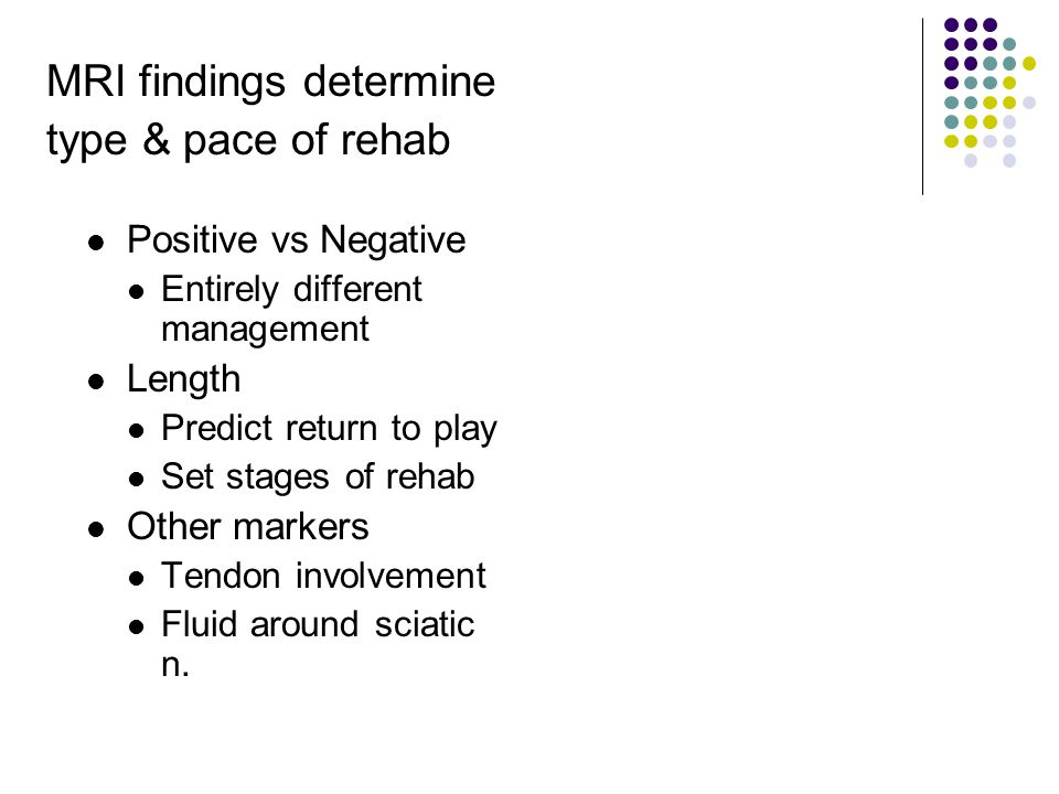 MRI findings determine type & pace of rehab Positive vs Negative Entirely different management Length Predict return to play Set stages of rehab Other markers Tendon involvement Fluid around sciatic n.