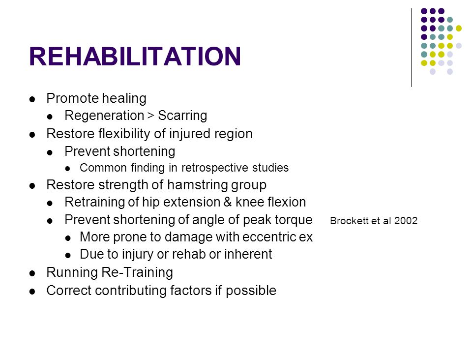 REHABILITATION Promote healing Regeneration > Scarring Restore flexibility of injured region Prevent shortening Common finding in retrospective studies Restore strength of hamstring group Retraining of hip extension & knee flexion Prevent shortening of angle of peak torque Brockett et al 2002 More prone to damage with eccentric ex Due to injury or rehab or inherent Running Re-Training Correct contributing factors if possible