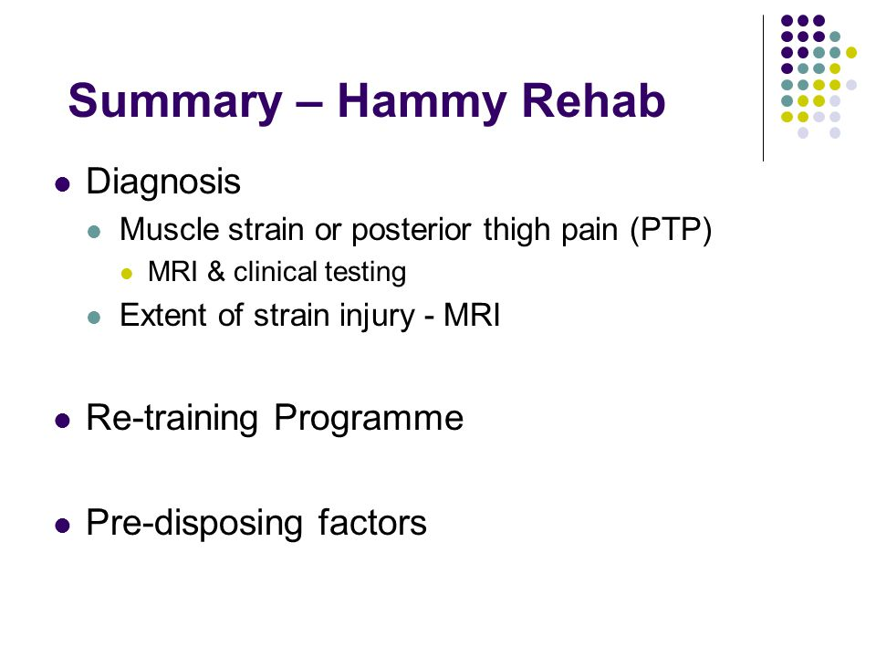 Summary – Hammy Rehab Diagnosis Muscle strain or posterior thigh pain (PTP) MRI & clinical testing Extent of strain injury - MRI Re-training Programme Pre-disposing factors