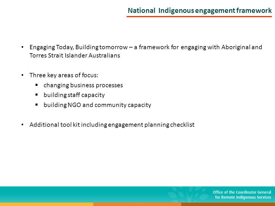 Engaging Today, Building tomorrow – a framework for engaging with Aboriginal and Torres Strait Islander Australians Three key areas of focus: changing business processes building staff capacity building NGO and community capacity Additional tool kit including engagement planning checklist National Indigenous engagement framework