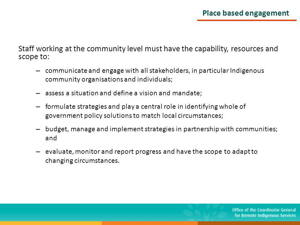Staff working at the community level must have the capability, resources and scope to: – communicate and engage with all stakeholders, in particular Indigenous community organisations and individuals; – assess a situation and define a vision and mandate; – formulate strategies and play a central role in identifying whole of government policy solutions to match local circumstances; – budget, manage and implement strategies in partnership with communities; and – evaluate, monitor and report progress and have the scope to adapt to changing circumstances.