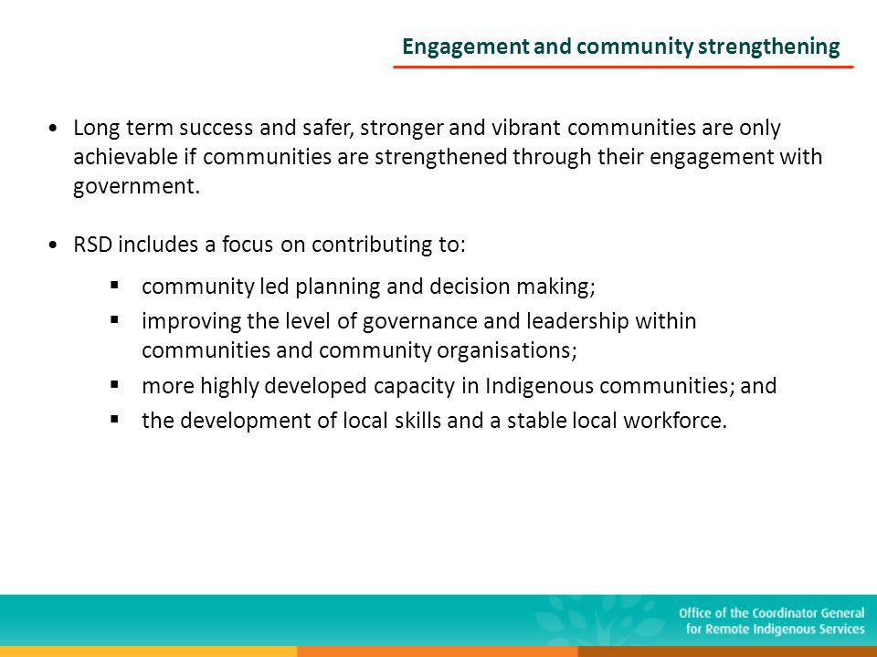 Engagement and community strengthening Long term success and safer, stronger and vibrant communities are only achievable if communities are strengthened through their engagement with government.
