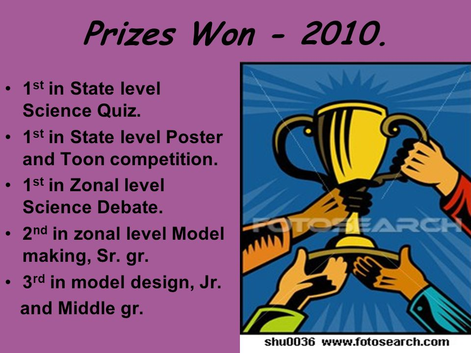 Prizes Won - 2010. 1 st in State level Science Quiz. 1 st in State level Poster and Toon competition. 1 st in Zonal level Science Debate. 2 nd in zona