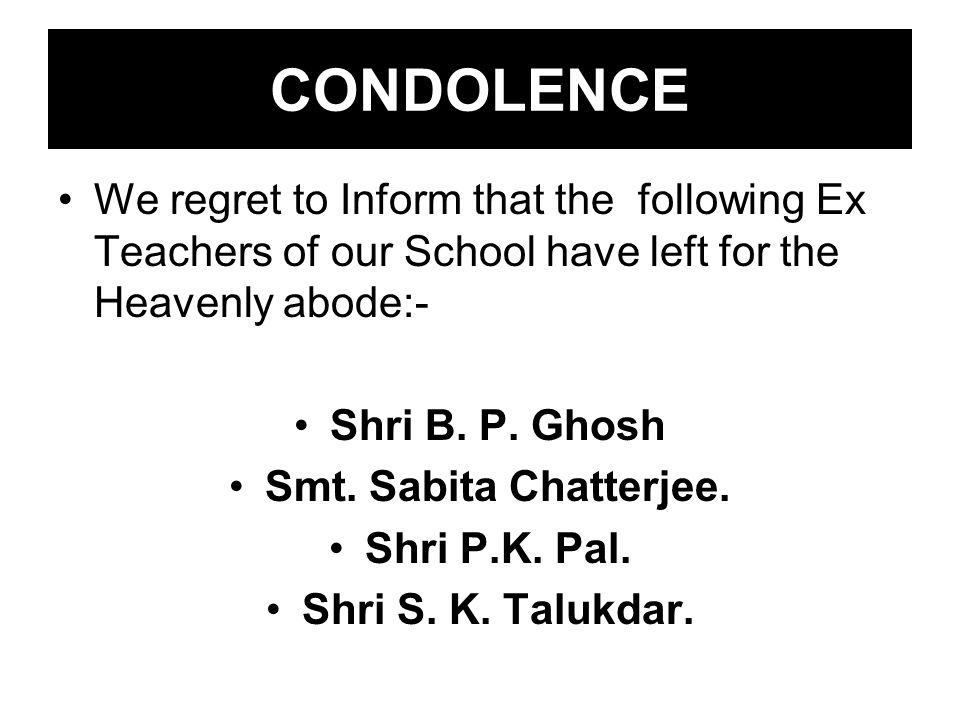 CONDOLENCE We regret to Inform that the following Ex Teachers of our School have left for the Heavenly abode:- Shri B. P. Ghosh Smt. Sabita Chatterjee