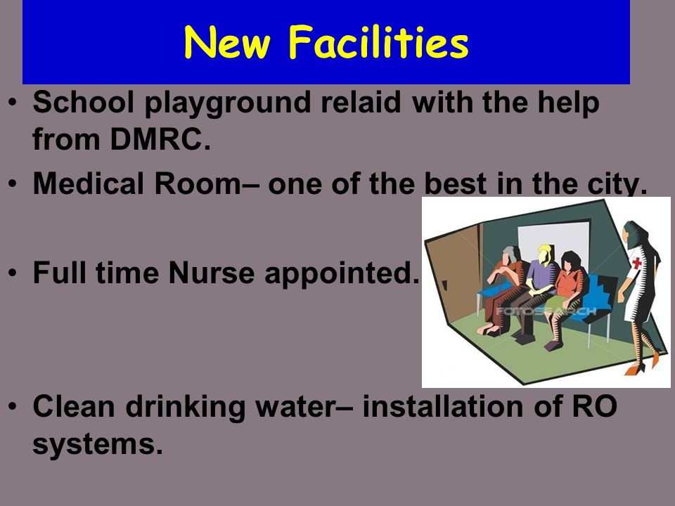 New Facilities School playground relaid with the help from DMRC. Medical Room– one of the best in the city. Full time Nurse appointed. Clean drinking