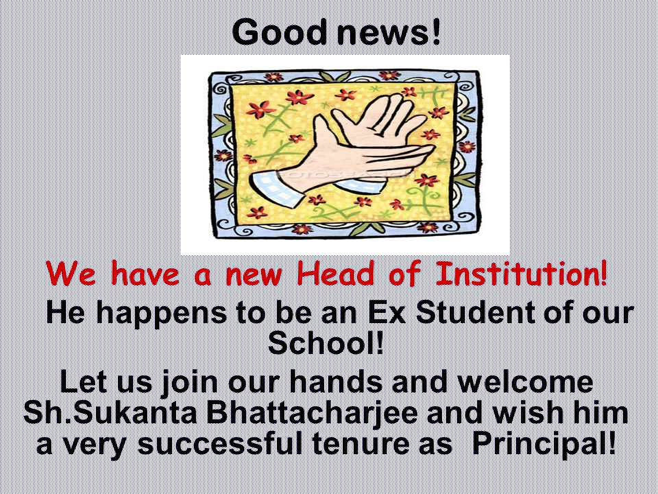 We have a new Head of Institution! He happens to be an Ex Student of our School! Let us join our hands and welcome Sh.Sukanta Bhattacharjee and wish h