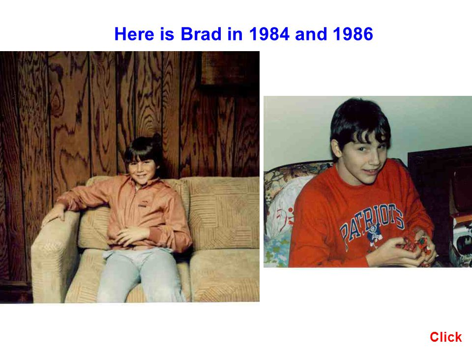 Here is Brad in 1984 and 1986 Click