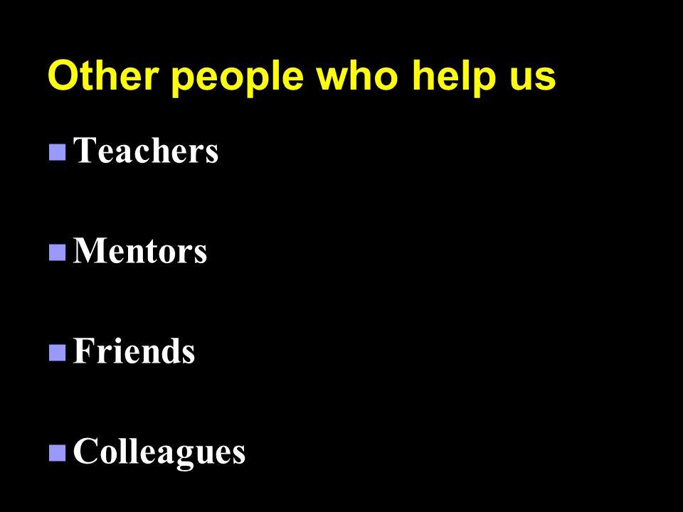 Other people who help us n Teachers n Mentors n Friends n Colleagues