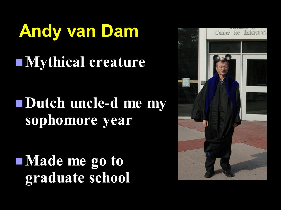 Andy van Dam n Mythical creature n Dutch uncle-d me my sophomore year n Made me go to graduate school