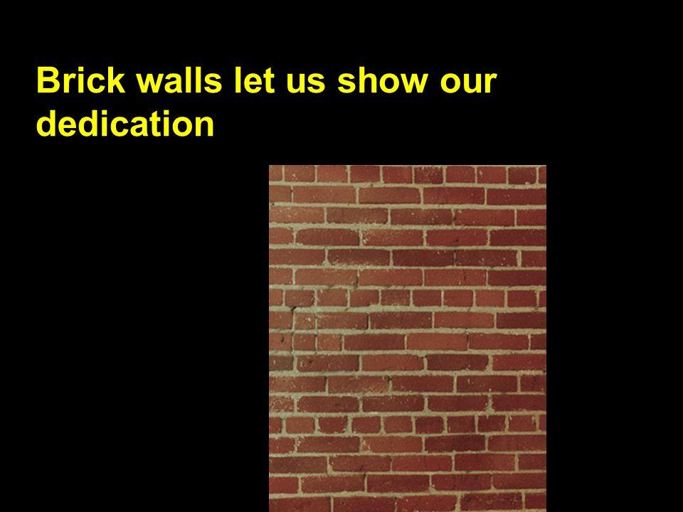 Brick walls let us show our dedication