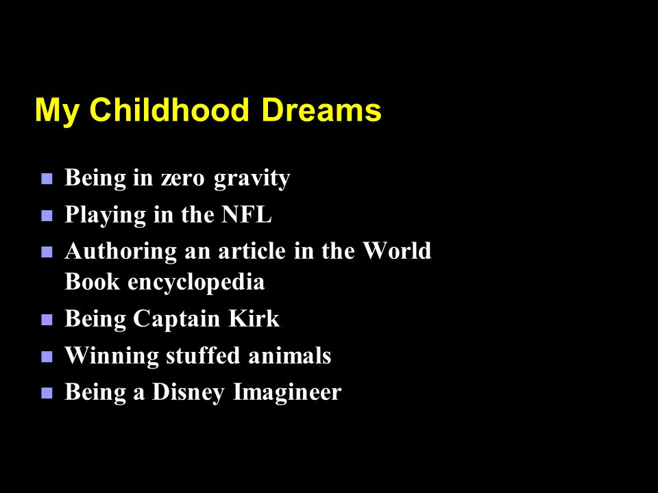 n Being in zero gravity n Playing in the NFL n Authoring an article in the World Book encyclopedia n Being Captain Kirk n Winning stuffed animals n Being a Disney Imagineer