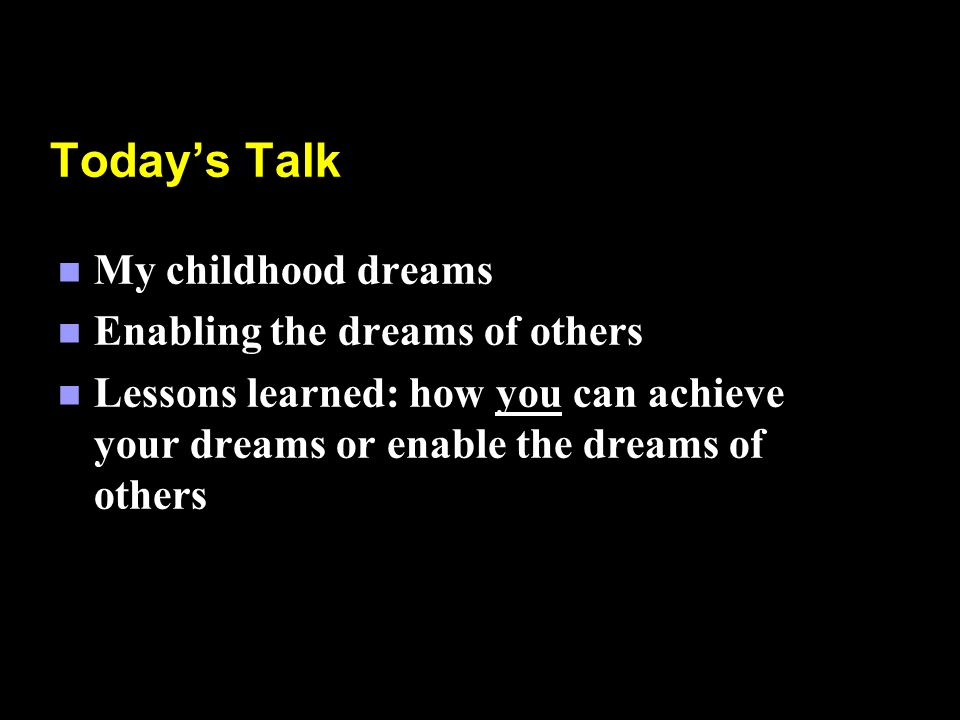Todays Talk n My childhood dreams n Enabling the dreams of others n Lessons learned: how you can achieve your dreams or enable the dreams of others