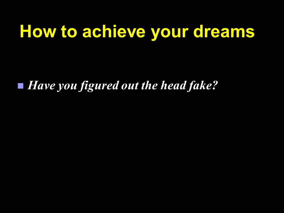 How to achieve your dreams n Have you figured out the head fake?