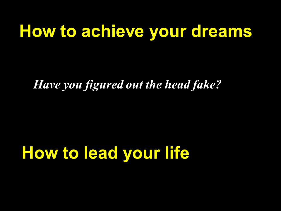 How to achieve your dreams Have you figured out the head fake? How to lead your life