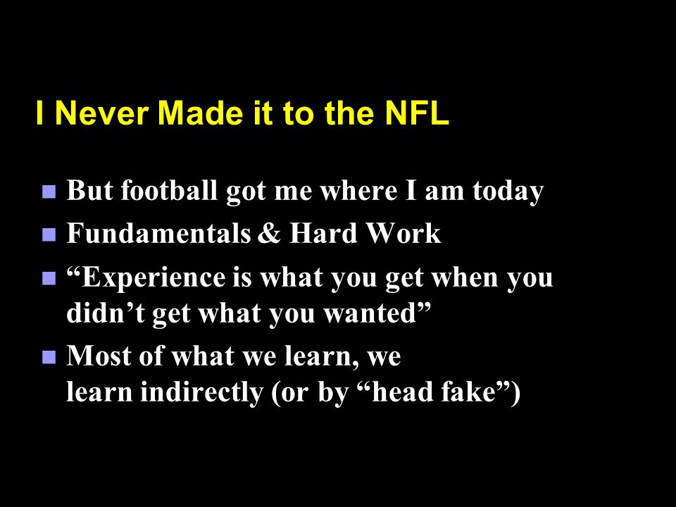 I Never Made it to the NFL n But football got me where I am today n Fundamentals & Hard Work n Experience is what you get when you didnt get what you wanted n Most of what we learn, we learn indirectly (or by head fake)