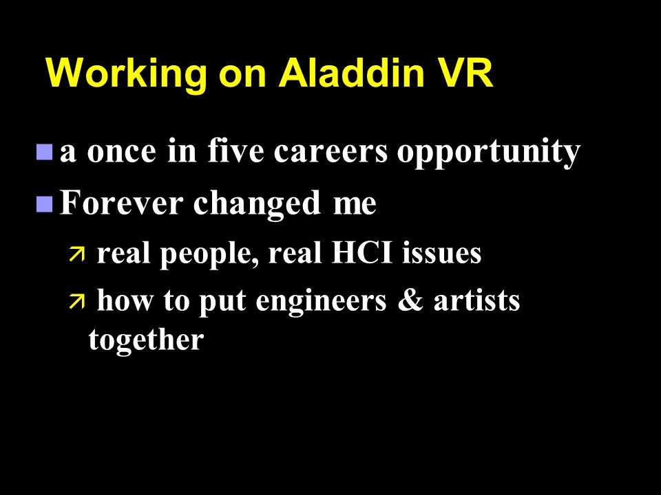 Working on Aladdin VR n a once in five careers opportunity n Forever changed me ä real people, real HCI issues ä how to put engineers & artists together