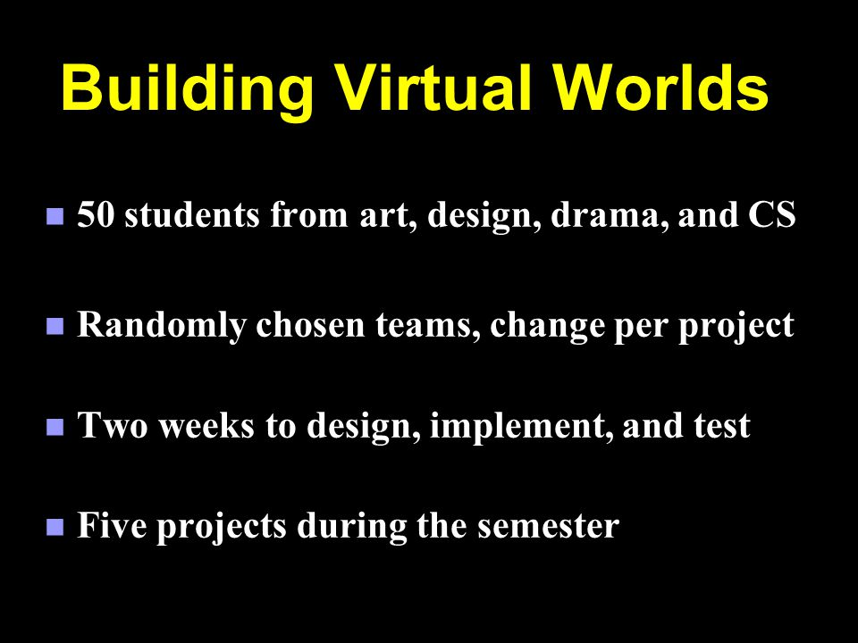 Building Virtual Worlds n 50 students from art, design, drama, and CS n Randomly chosen teams, change per project n Two weeks to design, implement, and test n Five projects during the semester