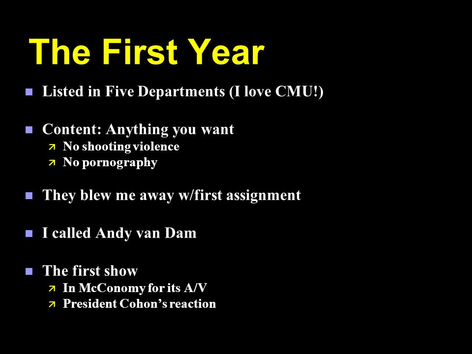 The First Year n Listed in Five Departments (I love CMU!) n Content: Anything you want ä No shooting violence ä No pornography n They blew me away w/first assignment n I called Andy van Dam n The first show ä In McConomy for its A/V ä President Cohons reaction
