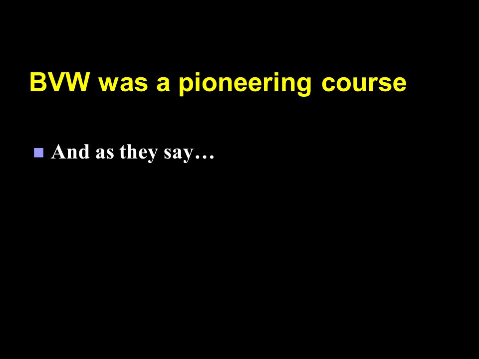 BVW was a pioneering course n And as they say…