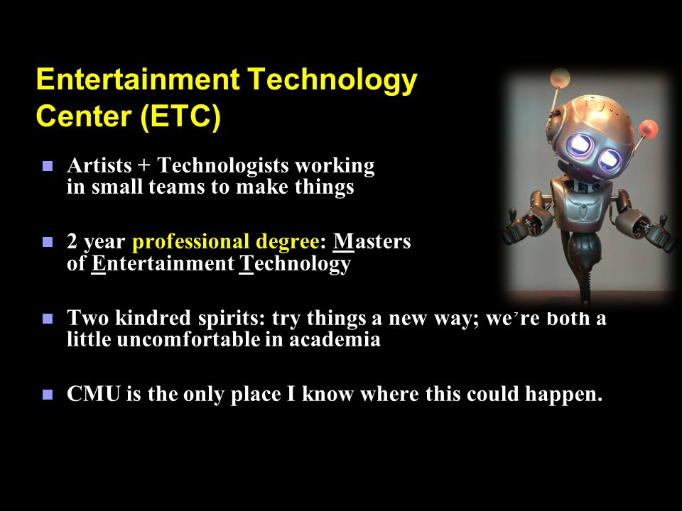 Entertainment Technology Center (ETC) n Artists + Technologists working in small teams to make things n 2 year professional degree: Masters of Entertainment Technology n Two kindred spirits: try things a new way; were both a little uncomfortable in academia n CMU is the only place I know where this could happen.
