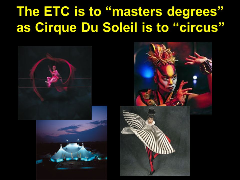 The ETC is to masters degrees as Cirque Du Soleil is to circus