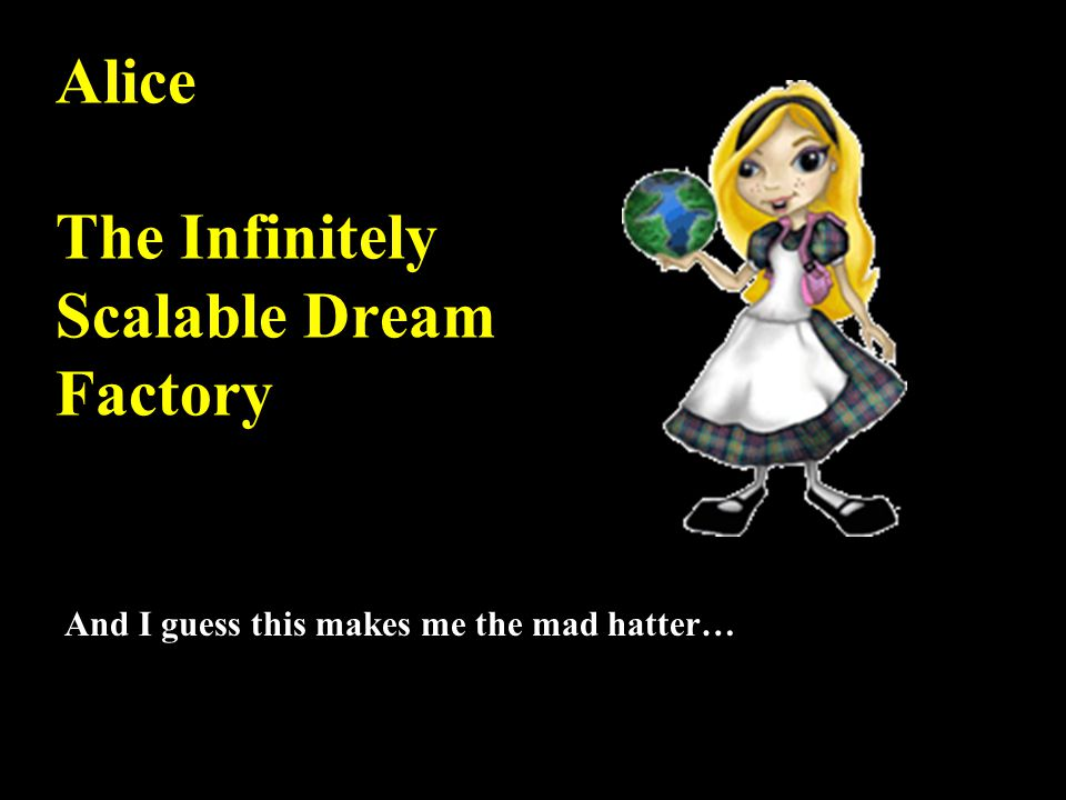 Alice The Infinitely Scalable Dream Factory And I guess this makes me the mad hatter…