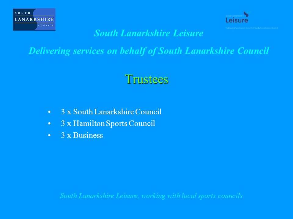 Trustees 3 x South Lanarkshire Council 3 x Hamilton Sports Council 3 x Business South Lanarkshire Leisure Delivering services on behalf of South Lanarkshire Council South Lanarkshire Leisure, working with local sports councils