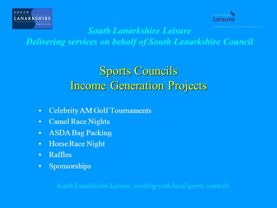 Sports Councils Income Generation Projects Celebrity AM Golf Tournaments Camel Race Nights ASDA Bag Packing Horse Race Night Raffles Sponsorships South Lanarkshire Leisure, working with local sports councils South Lanarkshire Leisure Delivering services on behalf of South Lanarkshire Council