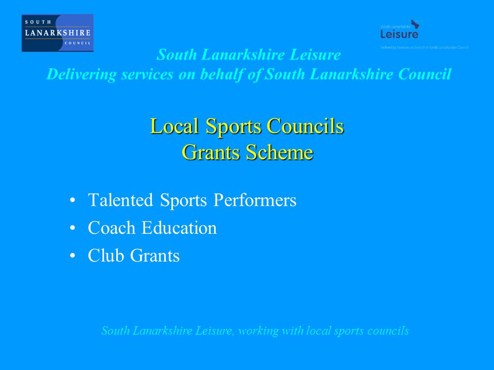 Local Sports Councils Grants Scheme Talented Sports Performers Coach Education Club Grants South Lanarkshire Leisure, working with local sports councils South Lanarkshire Leisure Delivering services on behalf of South Lanarkshire Council