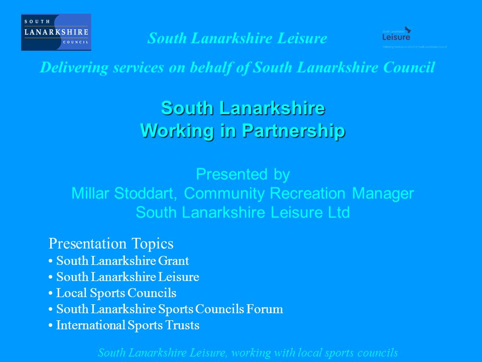 South Lanarkshire Working in Partnership Presented by Millar Stoddart, Community Recreation Manager South Lanarkshire Leisure Ltd Presentation Topics South Lanarkshire Grant South Lanarkshire Leisure Local Sports Councils South Lanarkshire Sports Councils Forum International Sports Trusts South Lanarkshire Leisure Delivering services on behalf of South Lanarkshire Council South Lanarkshire Leisure, working with local sports councils