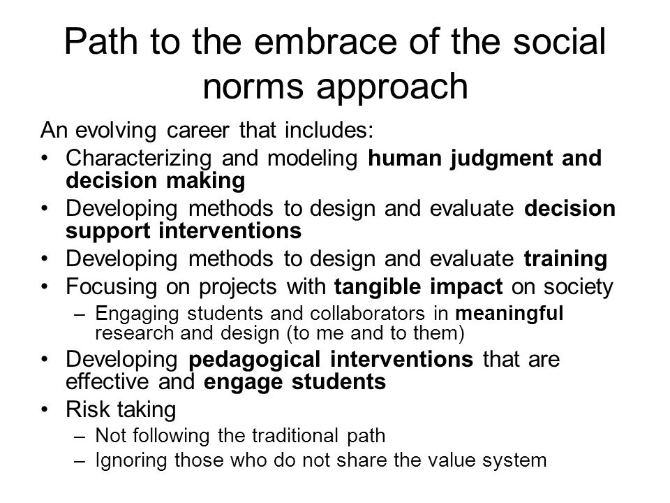 Path to the embrace of the social norms approach An evolving career that includes: Characterizing and modeling human judgment and decision making Developing methods to design and evaluate decision support interventions Developing methods to design and evaluate training Focusing on projects with tangible impact on society –Engaging students and collaborators in meaningful research and design (to me and to them) Developing pedagogical interventions that are effective and engage students Risk taking –Not following the traditional path –Ignoring those who do not share the value system