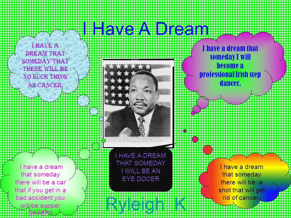 I Have A Dream Ryleigh K I have a dream that someday I will become a professional Irish step dancer.