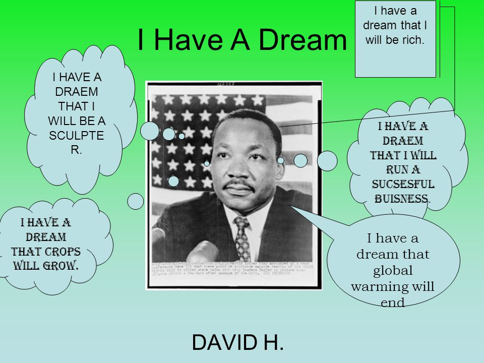 I Have A Dream DAVID H. I HAVE A DRAEM THAT I WILL RUN A SUCSESFUL BUISNESS.