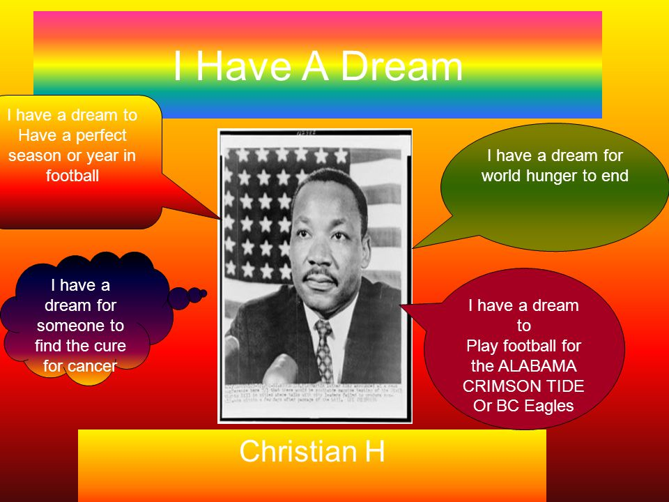 I Have A Dream Christian H I have a dream for world hunger to end I have a dream to Have a perfect season or year in football I have a dream to Play football for the ALABAMA CRIMSON TIDE Or BC Eagles I have a dream for someone to find the cure for cancer