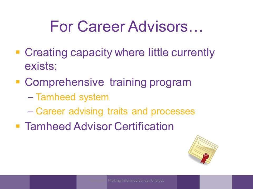 For Career Advisors… Creating capacity where little currently exists; Comprehensive training program –Tamheed system –Career advising traits and processes Tamheed Advisor Certification Tamheed - Making Informed Career Choices