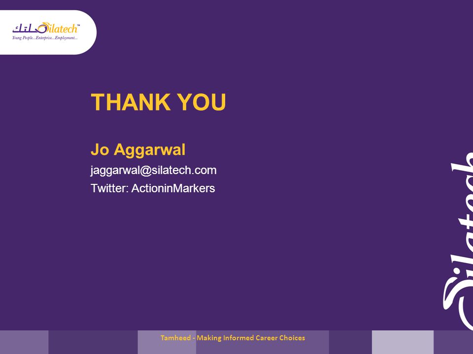 THANK YOU Jo Aggarwal jaggarwal@silatech.com Twitter: ActioninMarkers Tamheed - Making Informed Career Choices
