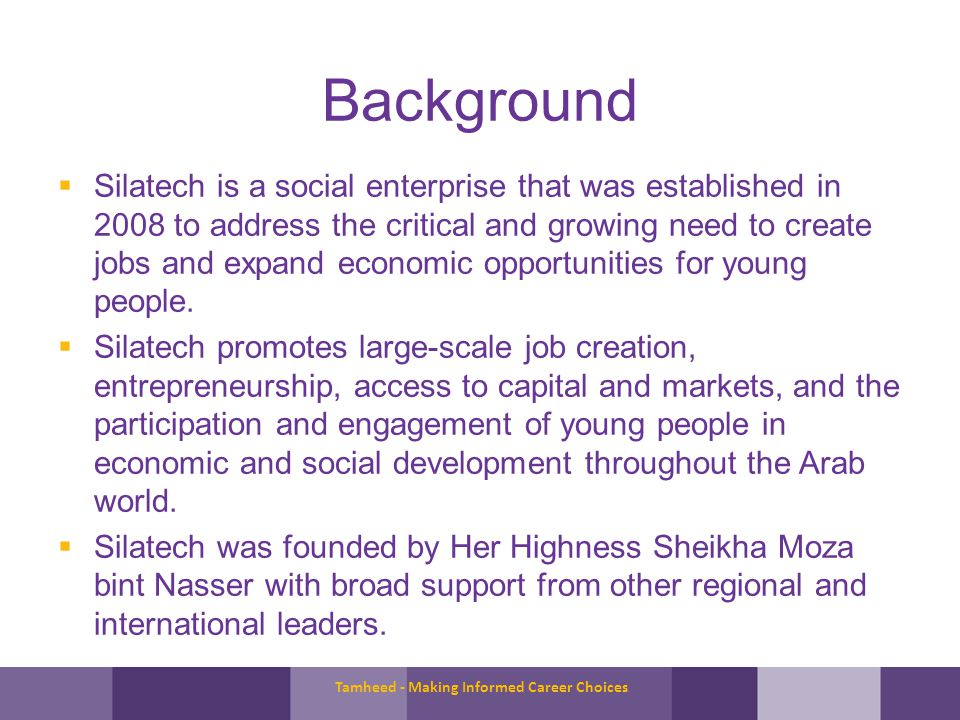 Background Silatech is a social enterprise that was established in 2008 to address the critical and growing need to create jobs and expand economic opportunities for young people.