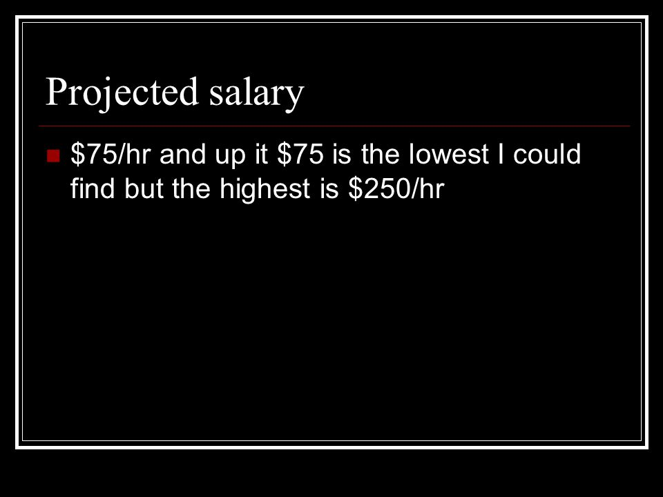 Projected salary $75/hr and up it $75 is the lowest I could find but the highest is $250/hr
