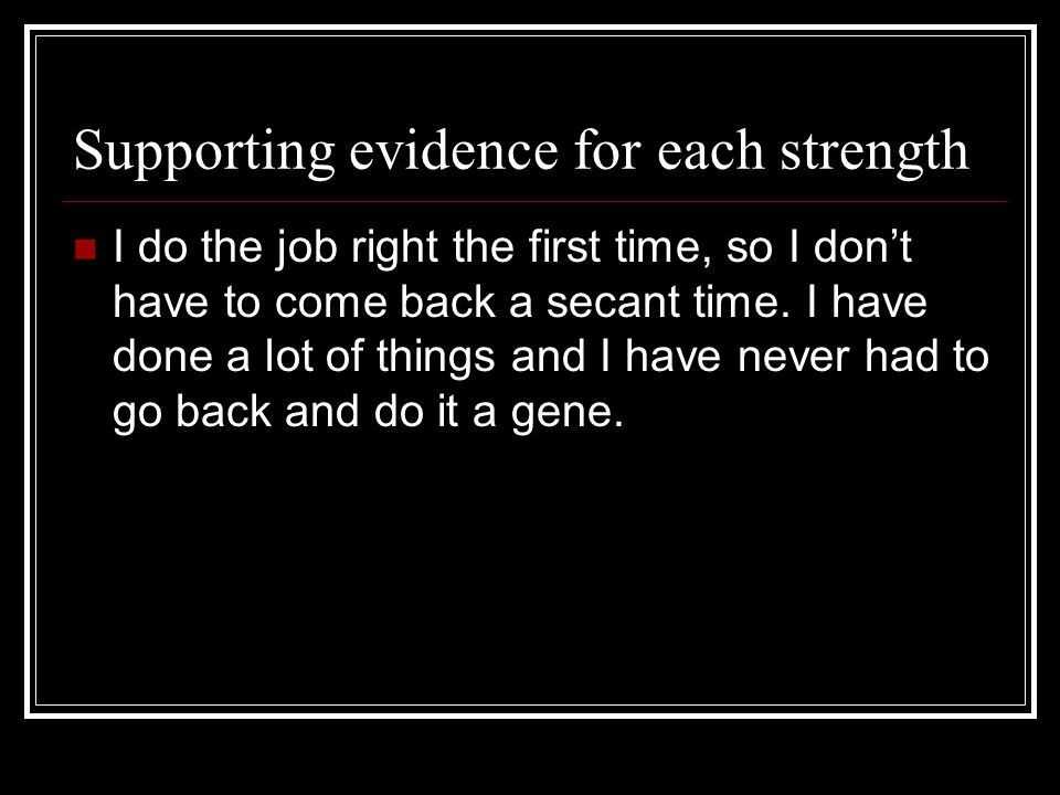 Supporting evidence for each strength I like to keep working, I feel that if I am not working I should not get paid I dont play at work.