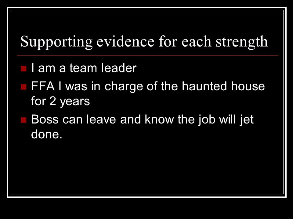 Supporting evidence for each strength I am a team leader FFA I was in charge of the haunted house for 2 years Boss can leave and know the job will jet done.