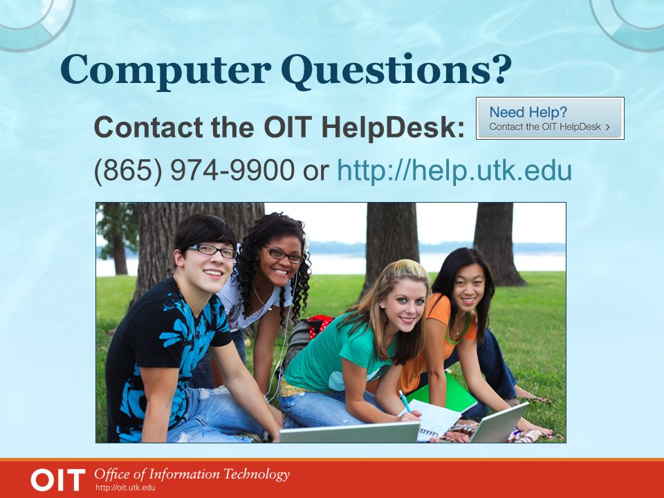 Computer Questions Contact the OIT HelpDesk: (865) 974-9900 or http://help.utk.edu
