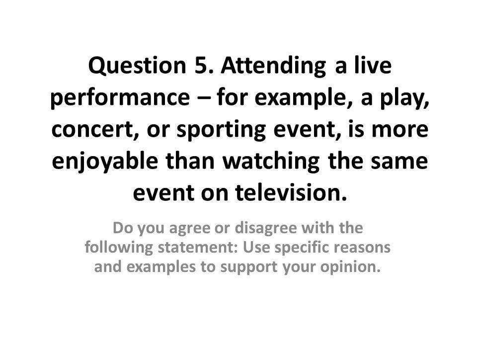 Question 5. Attending a live performance – for example, a play, concert, or sporting event, is more enjoyable than watching the same event on televisi