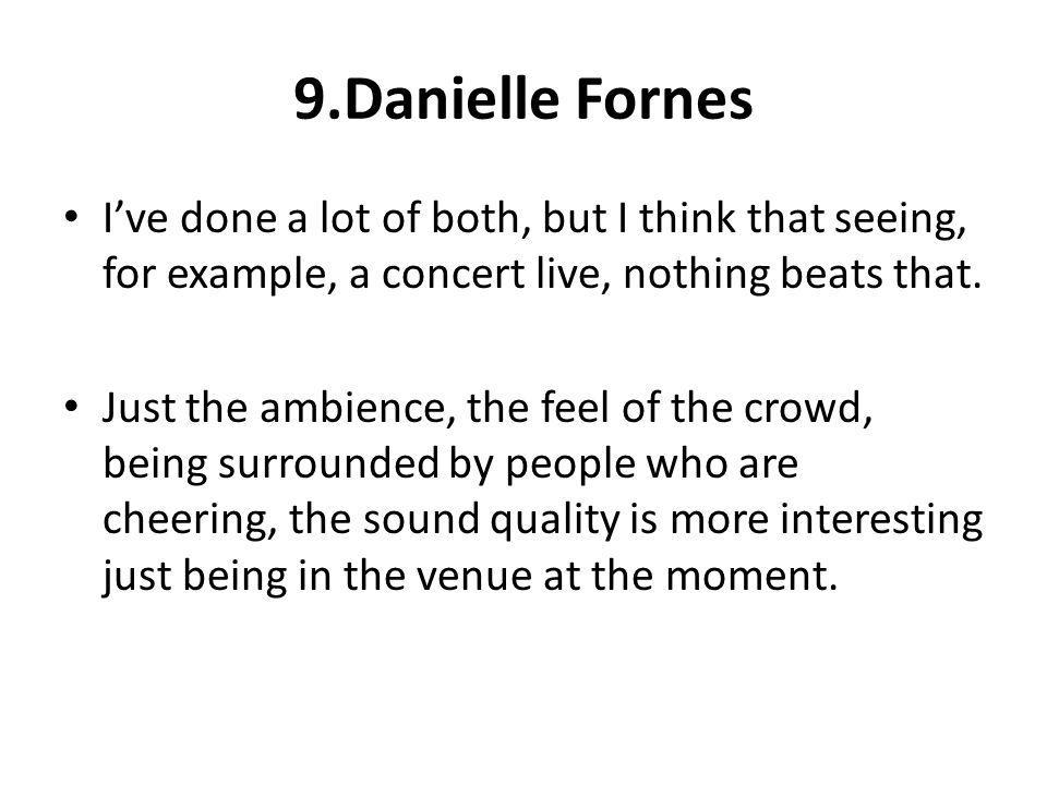 9.Danielle Fornes Ive done a lot of both, but I think that seeing, for example, a concert live, nothing beats that. Just the ambience, the feel of the