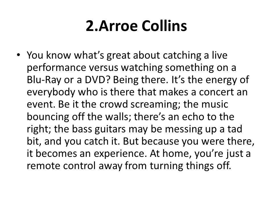 2.Arroe Collins You know whats great about catching a live performance versus watching something on a Blu-Ray or a DVD? Being there. Its the energy of