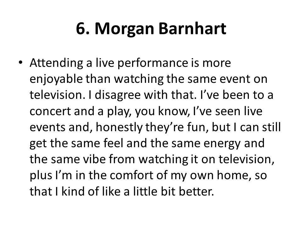 6. Morgan Barnhart Attending a live performance is more enjoyable than watching the same event on television. I disagree with that. Ive been to a conc