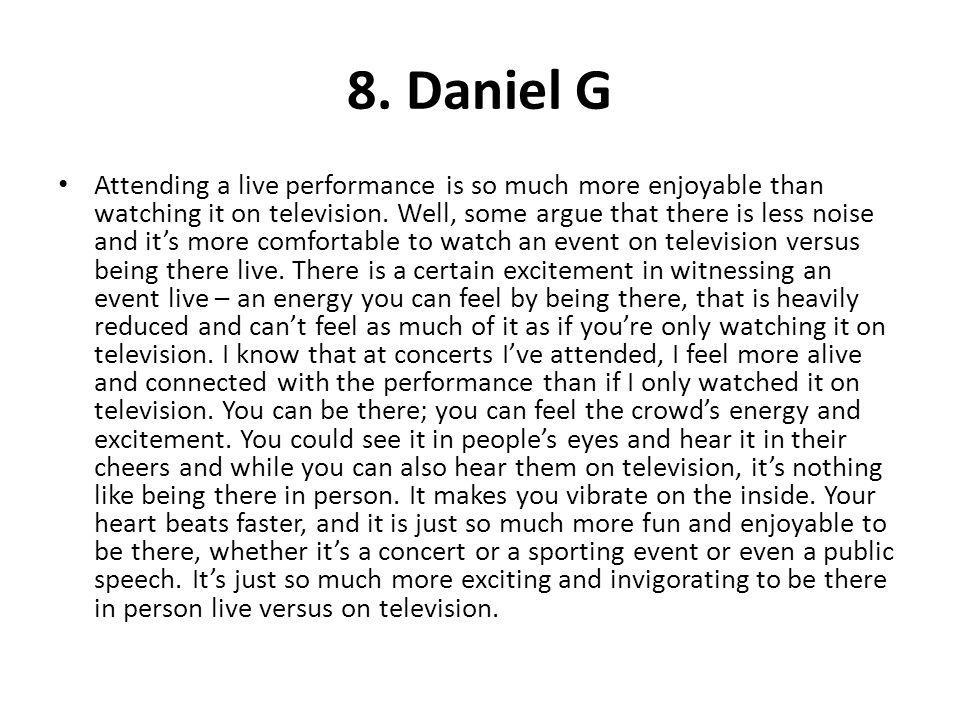 8. Daniel G Attending a live performance is so much more enjoyable than watching it on television. Well, some argue that there is less noise and its m