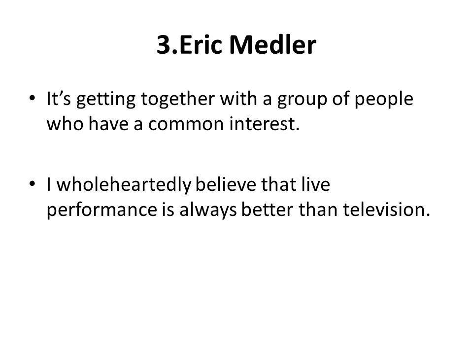 3.Eric Medler Its getting together with a group of people who have a common interest. I wholeheartedly believe that live performance is always better