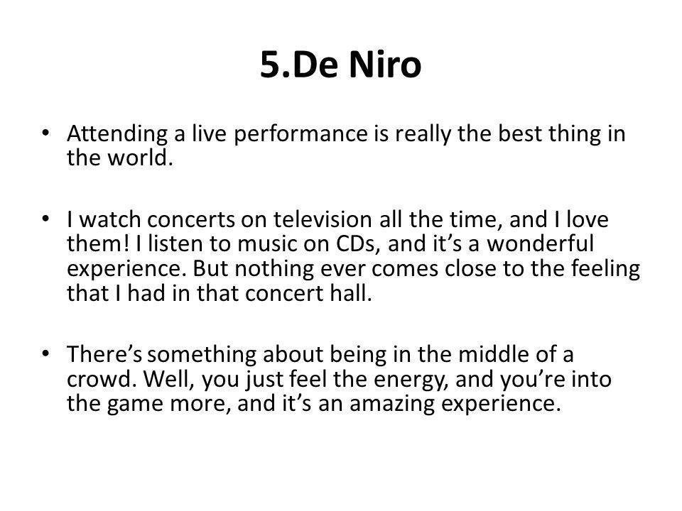 5.De Niro Attending a live performance is really the best thing in the world. I watch concerts on television all the time, and I love them! I listen t